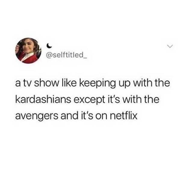 Text - @selftitled a tv show like keeping up with the kardashians except it's with the avengers and it's on netflix