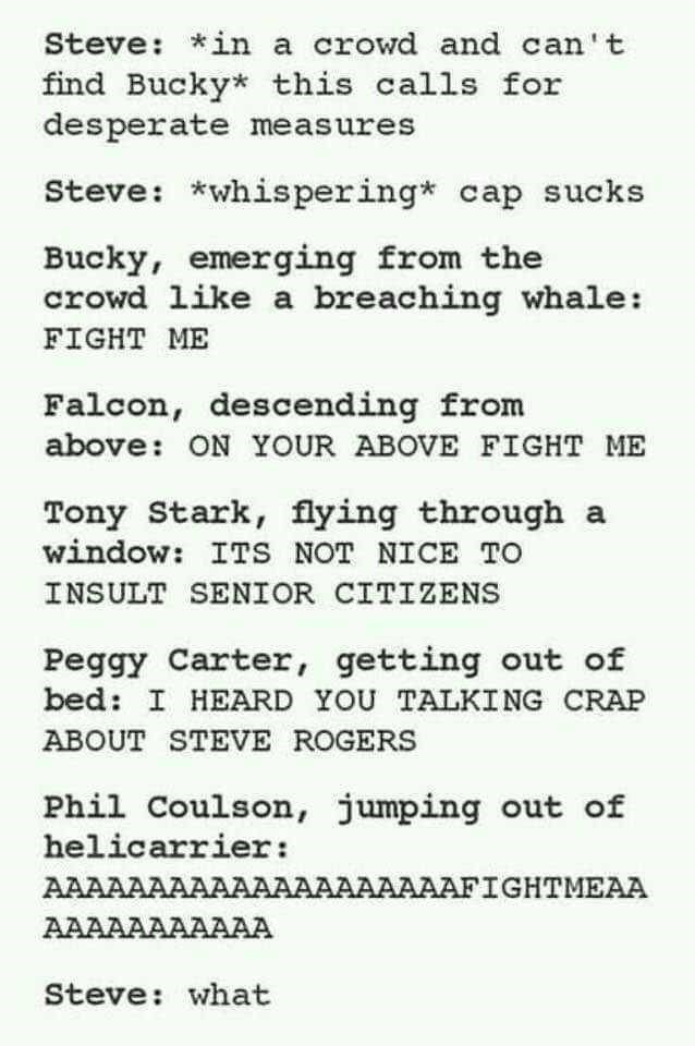Text - Steve: in a crowd and can't find Bucky* this calls for desperate meas ures Steve: *whis pering* cap sucks Bucky, emerging from the crowd like a breaching whale: FIGHT ME Falcon, descending from above: ON YOUR ABOVE FIGHT ME Tony Stark, flying through a window: ITS NOT NICE TO INSULT SENIOR CITIZENS Peggy Carter, getting out of bed: I HEARD YOU TALKING CRAP ABOUT STEVE ROGERS Phil Coulson, jumping out of helicarrier: AAAAAAAAAAAAAAAAAAAAFIGHTMEAA AAAAAAAAAAA Steve: what