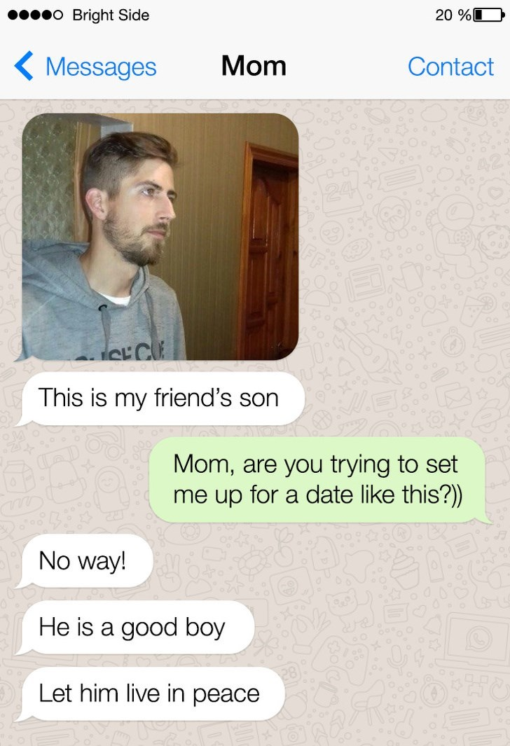 Text - O Bright Side 20 % Mom Messages Contact CCU This is my friend's son Mom, are you trying to set me up for a date like this?) No way! He is a good boy Let him live in peace