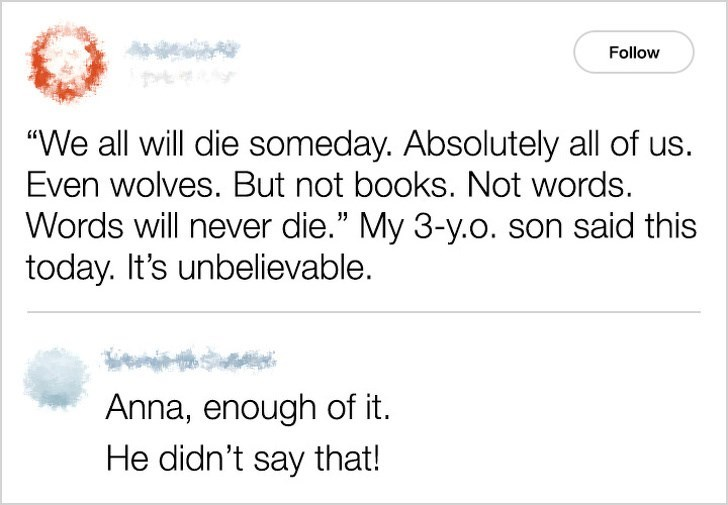 """Text - Follow """"We all will die someday. Absolutely all of us. Even wolves. But not books. Not words. Words will never die."""" My 3-y.o. son said this today. It's unbelievable. Anna, enough of it. He didn't say that!"""