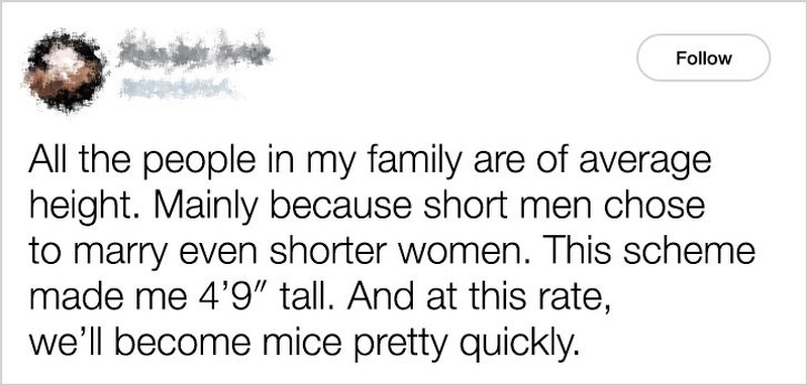 """Text - Follow All the people in my family are of average height. Mainly because short men chose to marry even shorter women. This scheme made me 4'9"""" tall. And at this rate, we'll become mice pretty quickly."""