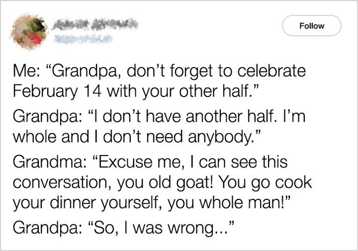 """Text - Follow Me: """"Grandpa, don't forget to celebrate February 14 with your other half."""" Grandpa: """"I don't have another half. I'm whole and I don't need anybody."""" Grandma: """"Excuse me, I can see this conversation, you old goat! You go cook your dinner yourself, you whole man!"""" Grandpa: """"So, I was wrong..."""""""