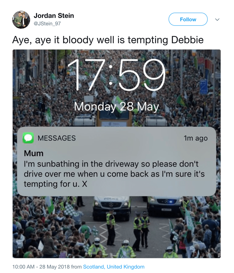 Text - Jordan Stein Follow @JStein_97 Aye, aye it bloody well is tempting Debbie 17:59 Monday 28 May MESSAGES 1m ago Mum I'm sunbathing in the driveway so please don't drive over me when u come back as I'm sure it's tempting for u. X 10:00 AM - 28 May 2018 from Scotland, United Kingdom