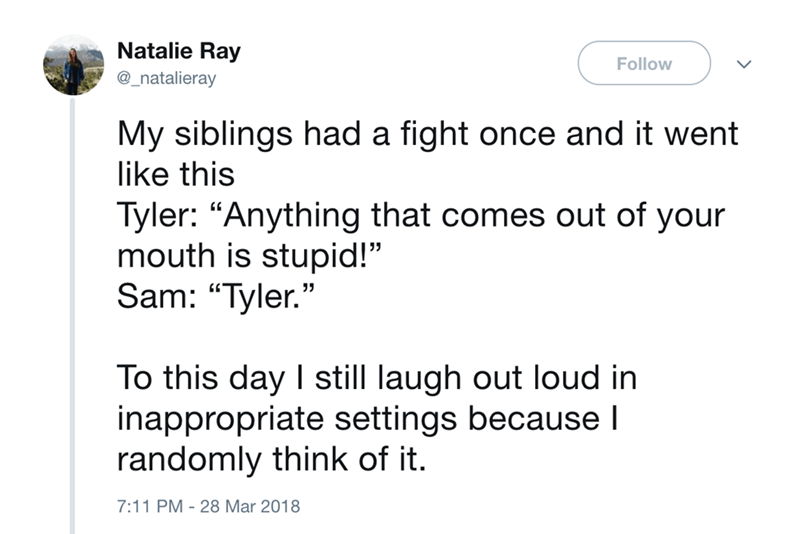 """Text - Natalie Ray Follow @_natalieray My siblings had a fight once and it went like this Tyler: """"Anything that comes out of your mouth is stupid!"""" Sam: """"Tyler."""" To this day I still laugh out loud in inappropriate settings because randomly think of it. 7:11 PM 28 Mar 2018"""