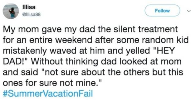"Text - Ilisa Follow @llisa88 My mom gave my dad the silent treatment for an entire weekend after some random kid mistakenly waved at him and yelled ""HEY DAD!"" Without thinking dad looked at mom and said ""not sure about the others but this ones for sure not mine."" #SummerVacation Fail"