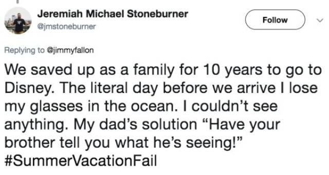 "Text - Jeremiah Michael Stoneburner Follow @jmstoneburner Replying to @jimmyfallon We saved up as a family for 10 years to go to Disney. The literal day before we arrive I lose my glasses in the ocean. I couldn't see anything. My dad's solution ""Have your brother tell you what he's seeing!"" #SummerVacationFail"