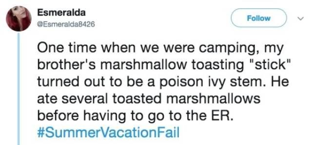 "Text - Esmeralda Follow @Esmeralda8426 One time when we were camping, my brother's marshmallow toasting ""stick"" turned out to be a poison ivy stem. He ate several toasted marshmallows before having to go to the ER. #SummerVacationFail"