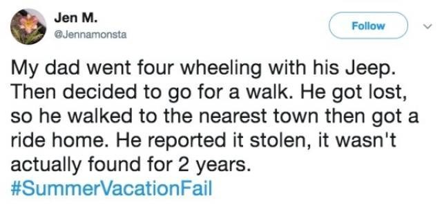 Text - Jen M. Follow @Jennamonsta My dad went four wheeling with his Jeep. Then decided to go for a walk. He got lost, so he walked to the nearest town then got a ride home. He reported it stolen, it wasn't actually found for 2 years. #SummerVacationFail