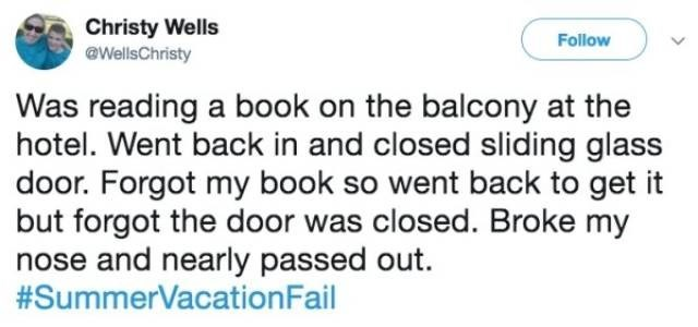 Text - Christy Wells @WellsChristy Follow Was reading a book on the balcony at the hotel. Went back in and closed sliding glass door. Forgot my book so went back to get it but forgot the door was closed. Broke my nose and nearly passed out. #SummerVacationFail