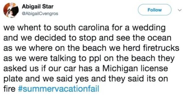 Text - Abigail Star Follow @AbigailCvengros we whent to south carolina for a wedding and we decided to stop and see the ocean as we where on the beach we herd firetrucks as we were talking to ppl on the beach they asked us if our car has a Michigan license plate and we said yes and they said its on fire #summervacationfail
