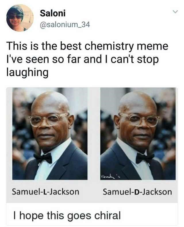 People - Saloni @salonium 34 This is the best chemistry meme I've seen so far and I can't stop laughing Samuel-L-Jackson Samuel-D-Jackson I hope this goes chiral