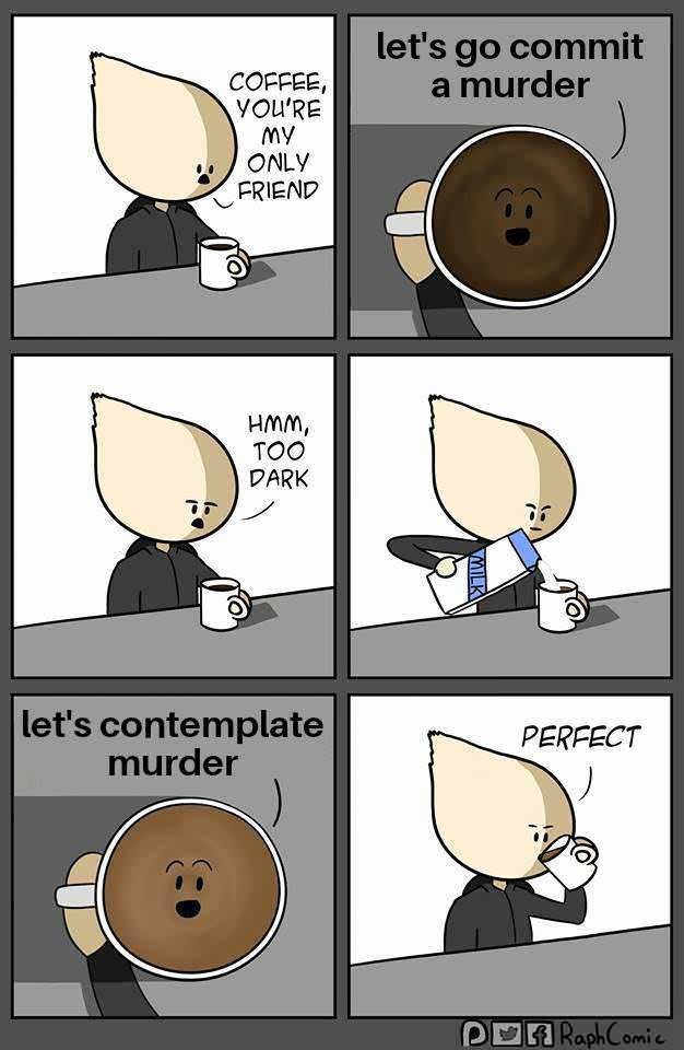 Cartoon - let's go commit a murder COFFEE, YOU'RE My ONLY FRIEND HMM, TOO DARK let's contemplate murder PERFECT DRaphComie