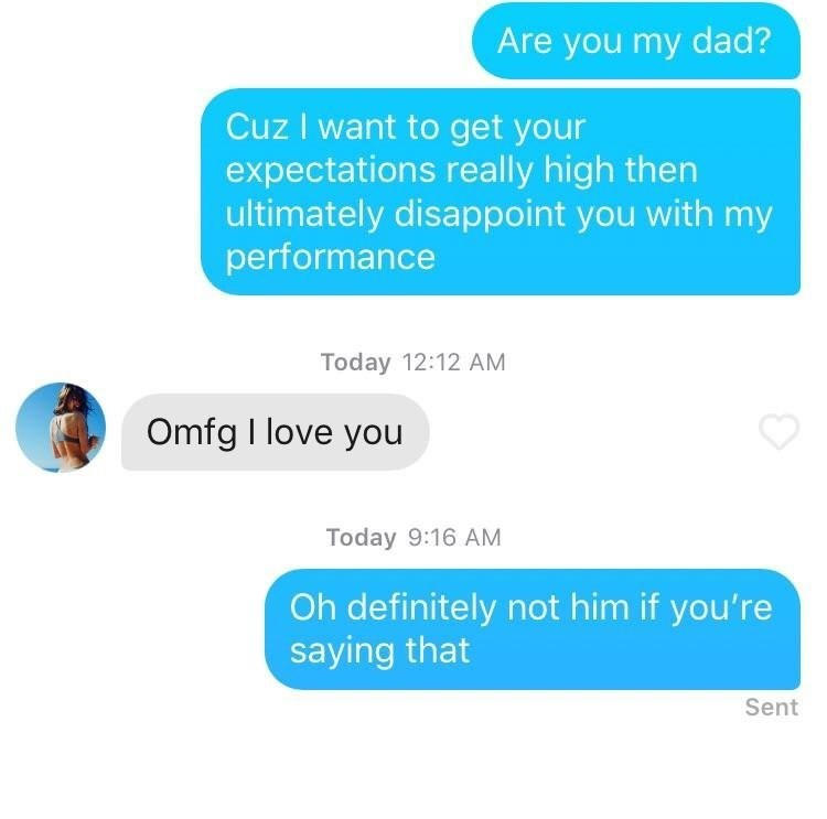 Text - Are you my dad? Cuz I want to get your expectations really high then ultimately disappoint you with my performance Today 12:12 AM Omfg I love you Today 9:16 AM Oh definitely not him if you're saying that Sent