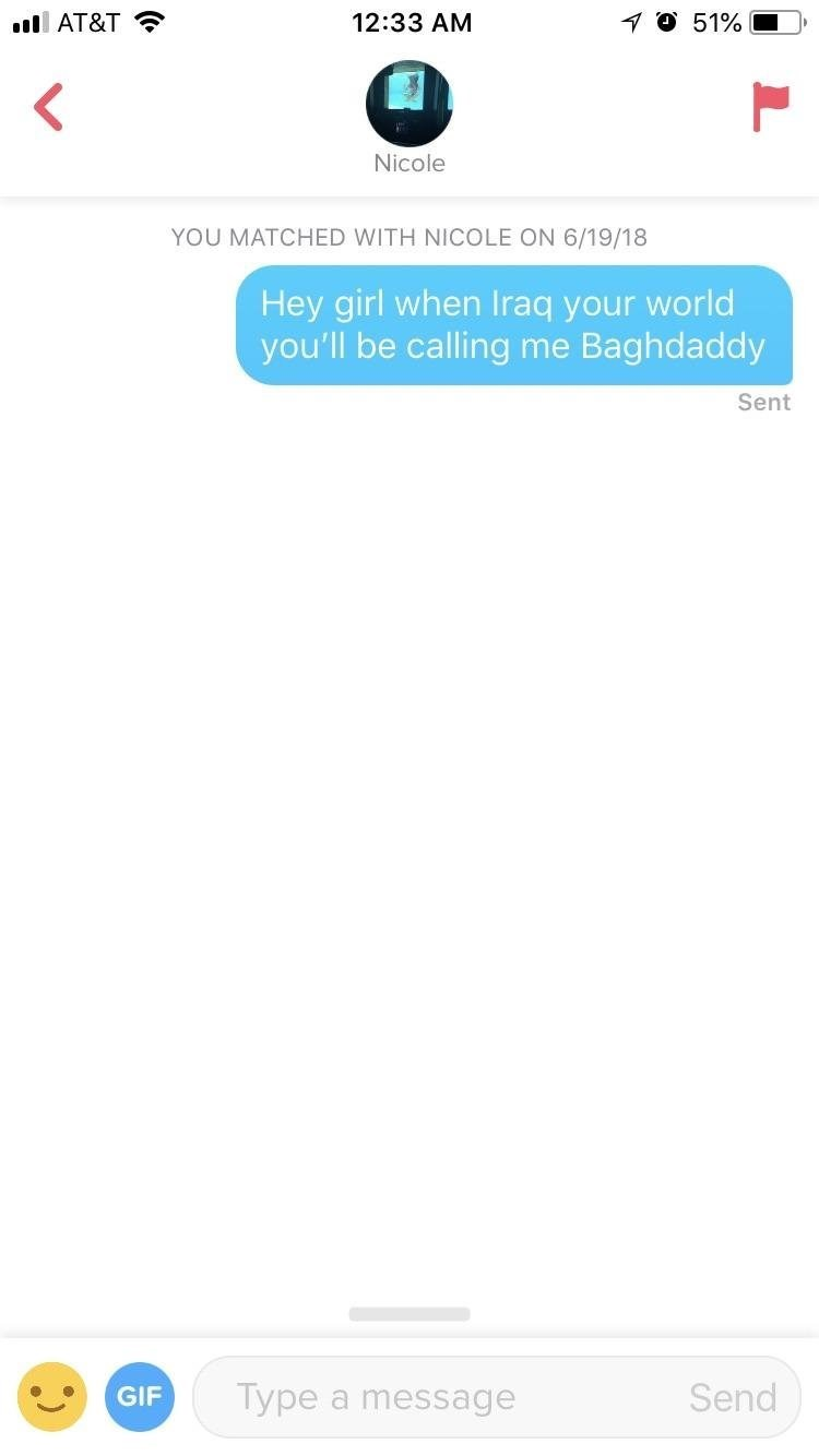 Text - 12:33 AM 51% l AT&T Nicole YOU MATCHED WITH NICOLE ON 6/19/18 Hey girl when Iraq your world you'll be calling me Baghdaddy Sent Type Send GIF message a r