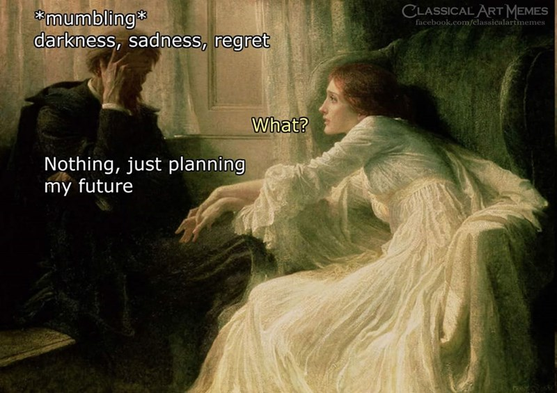 Adaptation - CLASSICAL ART MEMES mumbling darkness, sadness, regret facebook.com/classicalartmemes What? Nothing, just planning my future