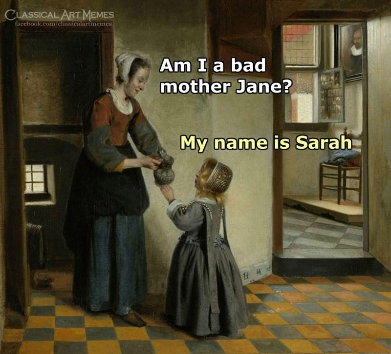 Games - CLASSICAL ART MEMES facebook.com/classicalartmemes Am I a bad mother Jane? My name is Sarah
