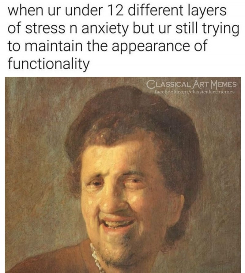 Face - when ur under 12 different layers of stress n anxiety but ur still trying to maintain the appearance of functionality CLASSICAL ART MEMES facebook.com/classicalartimemes