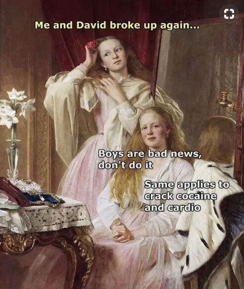 Lady - Me and David broke up again... Boys are bad news, don't do it Same applies to crack cocaine and cardio