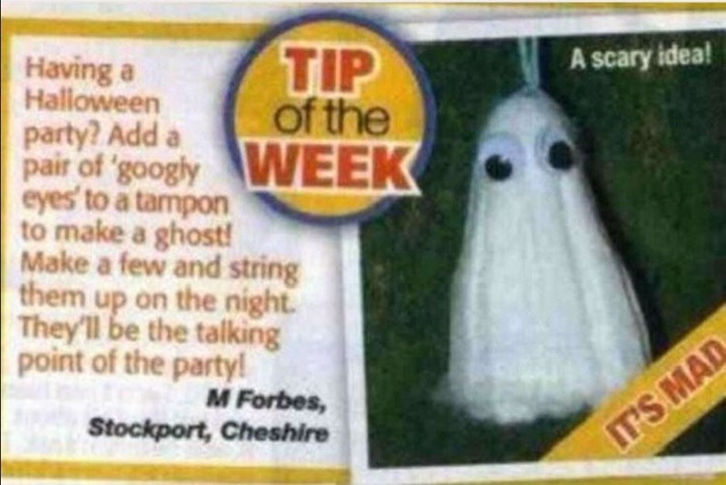 Comfort food - TIP of the Having a Haloween party? Add pair of 'googly eyes' to a tampon to make a ghost! Make a few and string them up on the night. They'll be the talking point of the party! A scary idea! WEEK M Forbes, Stockport, Cheshire IT'S MAD