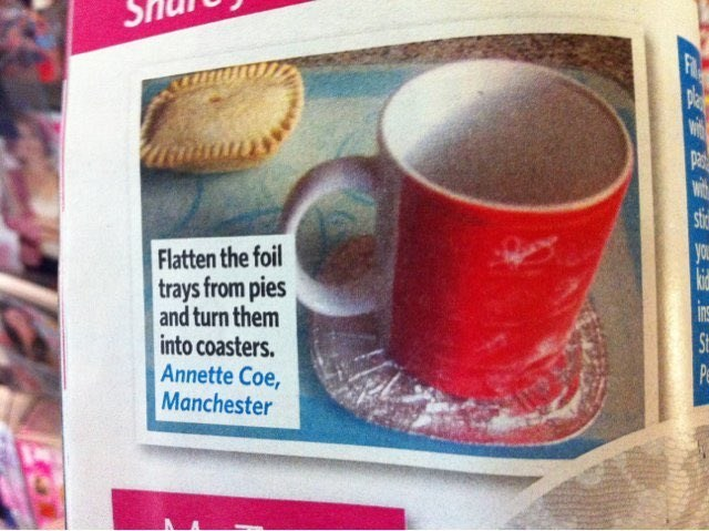 Cup - FIR pla pa wit sti you Flatten the foil trays from pies and turn them into coasters. Annette Coe, Manchester in S Pe
