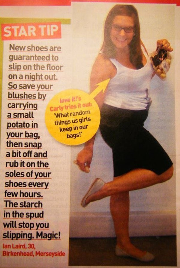 Thigh - STAR TIP New shoes are guaranteed to slip on the floor on a night out. So save your blushes by carrying a small potato in your bag, then snap a bit off and rub it on the soles of your shoes every few hours. The starch in the spud will stop you slipping. Magic! love itl's Carly tries it out What random things us girls keep in our bags! lan Laird, 30, Birkenhead, Merseyside
