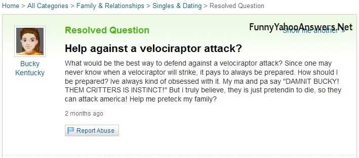 "yahoo answers - Text - Home All Categories Family & Relationships Singles & Dating Resolved Question FunnyYabooAnsyMGns Net Resolved Question ancther Help against a velociraptor attack? Bucky Kentucky What would be the best way to defend against a velociraptor attack? Since one may never know when a velociraptor will strike, it pays to always be prepared. How should I be prepared? Ive always kind of obsessed with it. My ma and pa say ""DAMNIT BUCKY! THEM CRITTERS IS INSTINCT!"" But i truly believe"