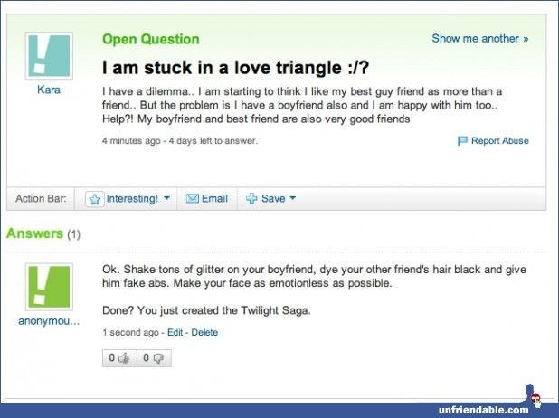 yahoo answers - Text - Open Question Show me another I am stuck in a love triangle :/? Ihave a dilemm.. I am starting to think like my best guy friend as more than a friend.. But the problem is I have a boytfriend also and I am happy with him too.. Help?! My boyfriend and best friend are also very good friends Kara P Report Abuse 4 minutes ago- 4 days left to answer. Action Bar Interesting! Email Save Answers (1) Ok. Shake tons of glitter on your boyfriend, dye your other friend's hair black and