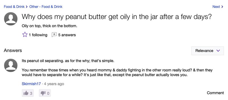 yahoo answers - Text - Food& Drink> Other Food & Drink Next Why does my peanut butter get oily in the jar after a few days? Oily on top, thick on the bottom. 1 following 5 answers Answers Relevance v Its peanut oil separating. as for the why; that's simple. You remember those times when you heard mommy & daddy fighting in the other room really loud? & then they would have to separate for a while? It's just like that, except the peanut butter actually loves you. Skirmish174 years ago 3 0 Comment