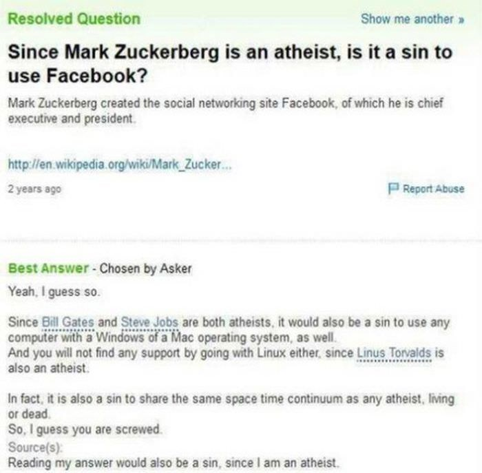 yahoo answers - Text - Resolved Question Show me another» Since Mark Zuckerberg is an atheist, is it a sin to use Facebook? Mark Zuckerberg created the social networking site Facebook, of which he is chief executive and president http://en.wikipedia.org/wiki/Mark Zucker... P Report Abuse 2 years ago Best Answer-Chosen by Asker Yeah, I guess so. Since Bill Gates and Steve Jobs are both atheists. it would also be a sin to use any computer with a Windows of a Mac operating system, as well. And you