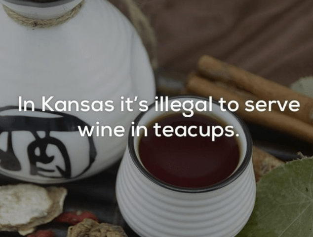 Cup - In Kansas it's illegal to serve wine in teacups.