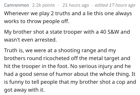 Text - edited 17 hours ago Camronmon 2.2k points 21 hours ago Whenever we play 2 truths and a lie this one always works to throw people off. My brother shot a state trooper with a 40 S&W and wasn't even arrested Truth is, we were at a shooting range and my brothers round ricocheted off the metal target and hit the trooper in the foot. No serious injury and he had a good sense of humor about the whole thing. It is funny to tell people that my brother shot a cop and got away with it.