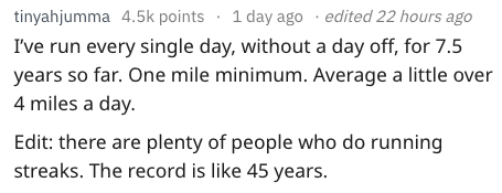 Text - tinyahjumma 4.5k points 1 day ago edited 22 hours ago I've run every single day, without a day off, for 7.5 years so far. One mile minimum. Average a little ove 4 miles a day Edit: there are plenty of people who do running streaks. The record is like 45 years.