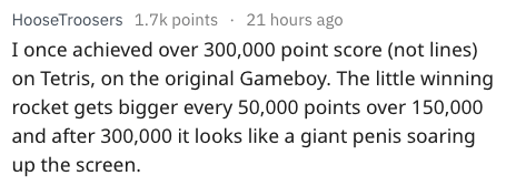 Text - HooseTroosers 1.7k points 21 hours ago I once achieved over 300,000 point score (not lines) on Tetris, on the original Gameboy. The little winning rocket gets bigger every 50,000 points over 150,000 and after 300,000 it looks like a giant penis soaring up the screen.