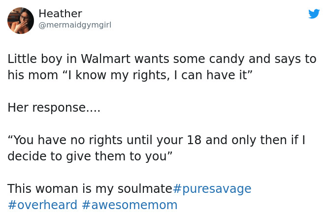 """Text - Heather @mermaidgymgirl Little boy in Walmart wants some candy and says to his mom """"I know my rights, I can have it"""" Her response... """"You have no rights until your 18 and only then if decide to give them to you"""" This woman is my soulmate#puresavage #overheard #awesomemom"""