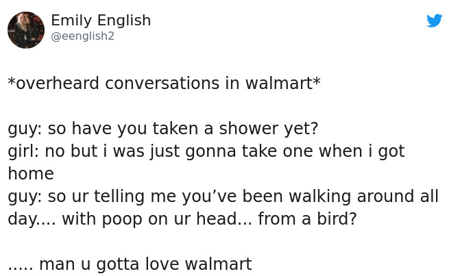 Text - Emily English @eenglish2 *overheard conversations in walmart* guy: so have you taken a shower yet? girl: no but i was just gonna take one when i got home guy: so ur telling me you've been walking around all day.... with poop on ur head... from a bird? .... man u gotta love walmart