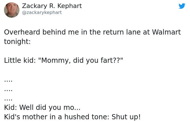 """Text - Zackary R. Kephart @zackarykephart Overheard behind me in the return lane at Walmart tonight: Little kid: """"Mommy, did you fart??"""" Kid: Well did you mo... Kid's mother in a hushed tone: Shut up!"""