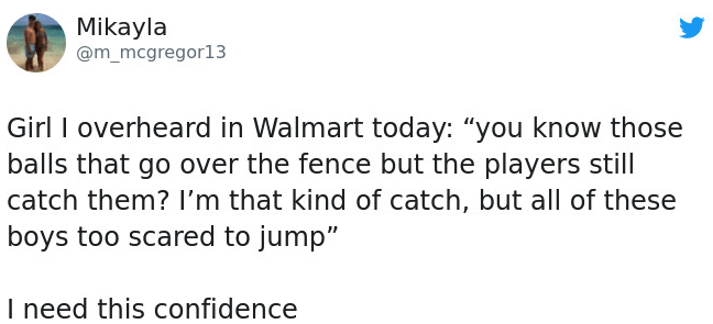 """Text - Mikayla @m_mcgregor13 Girl I overheard in Walmart today: """"you know those balls that go over the fence but the players still catch them? I'm that kind of catch, but all of these boys too scared to jump"""" I need this confidence"""