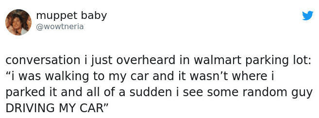 """Text - muppet baby @wowtneria conversation i just overheard in walmart parking lot: """"i was walking to my car and it wasn't where i parked it and all of a sudden i see some random guy DRIVING MY CAR"""""""