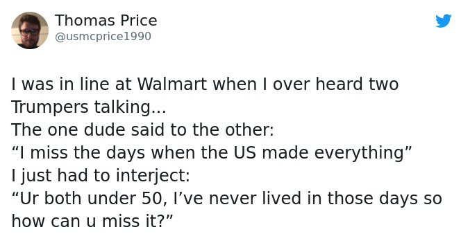 """Text - Thomas Price @usmcprice1990 I was in line at Walmart when I over heard two Trumpers talking... The one dude said to the other: """"I miss the days when the US made everything"""" I just had to interject: """"Ur both under 50, I've never lived in those days so how can u miss it?"""""""