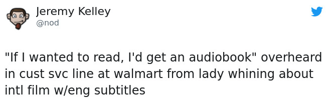 """Text - Jeremy Kelley @nod """"If I wanted to read, I'd get an audiobook"""" overheard in cust svc line at walmart from lady whining about intl film w/eng subtitles"""