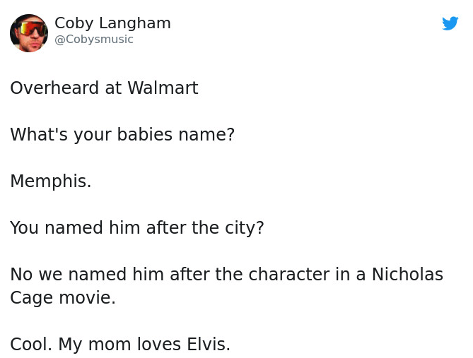 Text - Coby Langham @Cobysmusic Overheard at Walmart What's your babies name? Memphis. You named him after the city? No we named him after the character in a Nicholas Cage movie. Cool. My mom loves Elvis.
