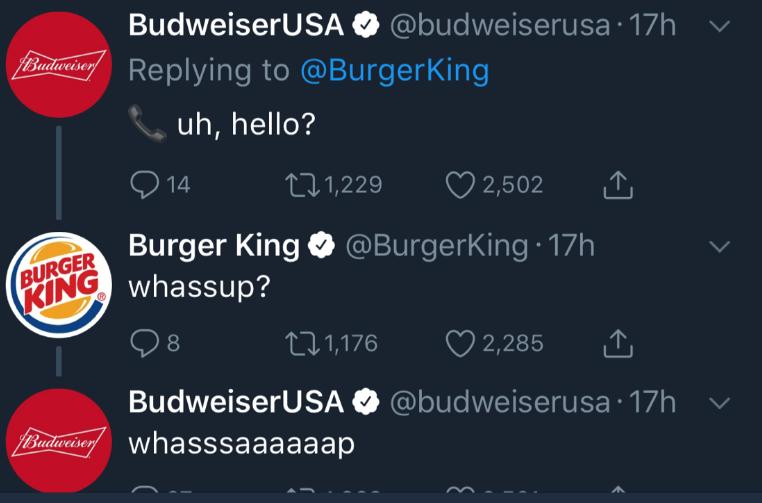 Text - BudweiserUSAO @budweiserusa 17h fBaundordan Replying to @BurgerKing fBudweiser uh, hello? L.1,229 14 2,502 BURGER Burger King @BurgerKing 17h PKINGwhassup? 2,285 LI1,176 BudweiserUSA O @budweiserusa 17h fBudevaisey whasssaaaaaap