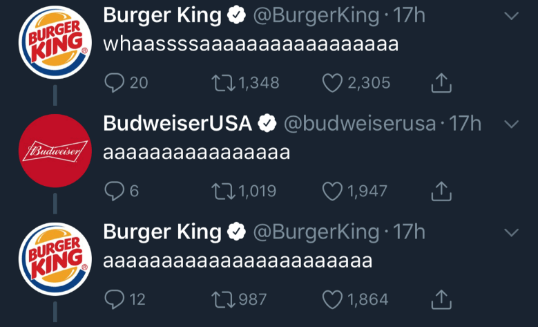 Text - BURGER Burger King @BurgerKing 17h 2,305 L1.1,348 20 BudweiserUSA @budweiserusa 17h PBuaderisay aaaaaaaaaaaaaaaa 1,947 LI1,019 BURGER Burger King @BurgerKing 17h KINGaaaaaaaaaaaaaaaaaaaaaaa t1987 12 1,864
