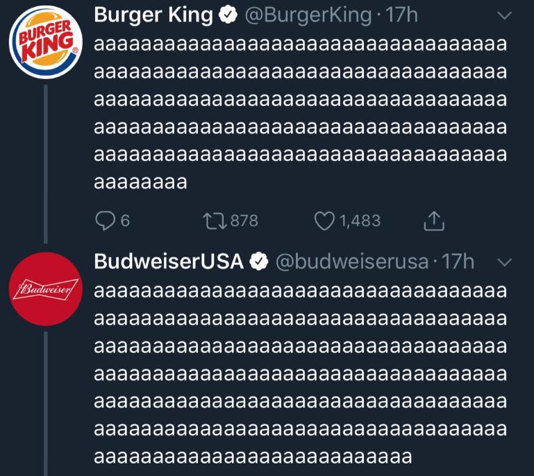 Text - BURGER Burger King @BurgerKing 17h KING aaаaaaaaaaaaaaaaaaaaaaaaaaaaaaaaaaa aaaaaaa aaaaaaaaaaaaaaaaaаaaaaaaaаа aaaaaa aaaaaaaaaaaaaaaaaaaaaaaaaaаа aaaaaaaaаaaaaaaaaaaaaaaaaаaaaaaaaа aaaaaaaaaaaaaaaaaaaaaaaaaaaaaaaaaaal aaaaaaaa tl.878 6 1,483 BudweiserUSA @budweiserusa 17h Вrd aaaaaаaaaaaaaaaaaаaaaaaaaaaaaaaaa aaaaaaaaаaaaaaaaaaaaaaaaaaaaaaaaaaа aaaaaaaaаaaaaaaaaaaaaaaaaaаaaaaaaaа aaaaaaaaаaaaaaaaaaaaaaaaaaaaaaaaaaа aaaaaaaaаaaaaaaaaaaaaaaaaaаaaaaaaaа aaaaaaaaaааaaaaaaaаaaaaaaaaaaaaaaaa