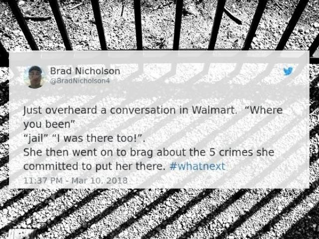 "Text - Brad Nicholson @8radNicholson4 Just overheard a conversation in Walmart. ""Where you been"" ""jail"" ""I was there too!"" She then went on to brag about the 5 crimes she committed to put her there. #whatnext 11:37 PM Mar 10, 2018"