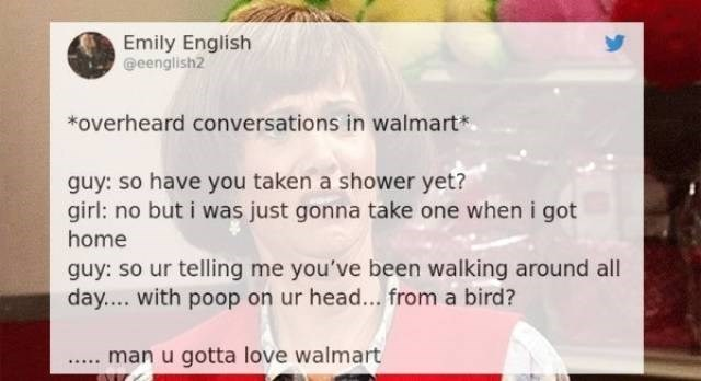 Text - Emily English @eenglish2 overheard conversations in walmart* guy: so have you taken a shower yet? girl: no but i was just gonna take one when i got home guy: so ur telling me you've been walking around all day.... with poop on ur head... from a bird? man u gotta love walmart