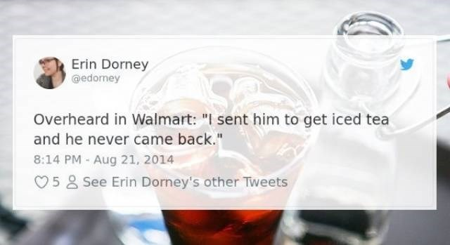 "Product - Erin Dorney @edorney Overheard in Walmart: ""I sent him to get iced tea and he never came back."" 8:14 PM Aug 21, 2014 See Erin Dorney's other Tweets 5"