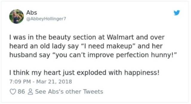 "Text - Abs AbbeyHollinger7 I was in the beauty section at Walmart and over heard an old lady say ""I need makeup"" and her husband say ""you can't improve perfection hunny!"" I think my heart just exploded with happiness! 7:09 PM- Mar 21, 2018 86 2 See Abs's other Tweets"