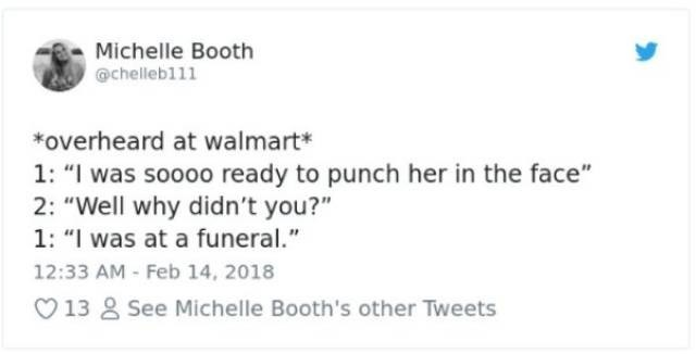 "Text - Michelle Booth @chelleb111 *overheard at walmart* 1: ""I was soooo ready to punch her in the face"" 2: ""Well why didn't you?"" 1: ""I was at a funeral."" 12:33 AM - Feb 14, 2018 13 2 See Michelle Booth's other Tweets"