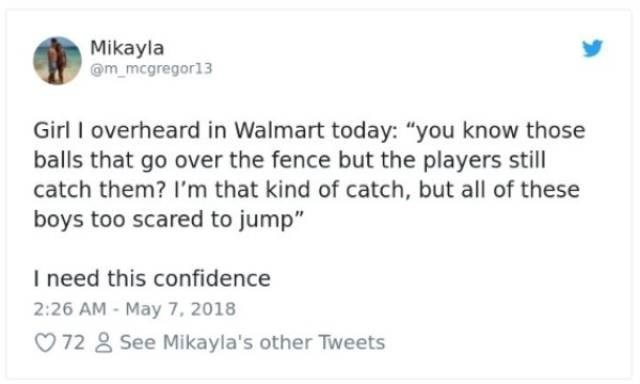 "Text - Mikayla m mcgregor13 Girl I overheard in Walmart today: ""you know those balls that go over the fence but the players still catch them? I'm that kind of catch, but all of these boys too scared to jump"" I need this confidence 2:26 AM-May 7, 2018 72 See Mikayla's other Tweets"